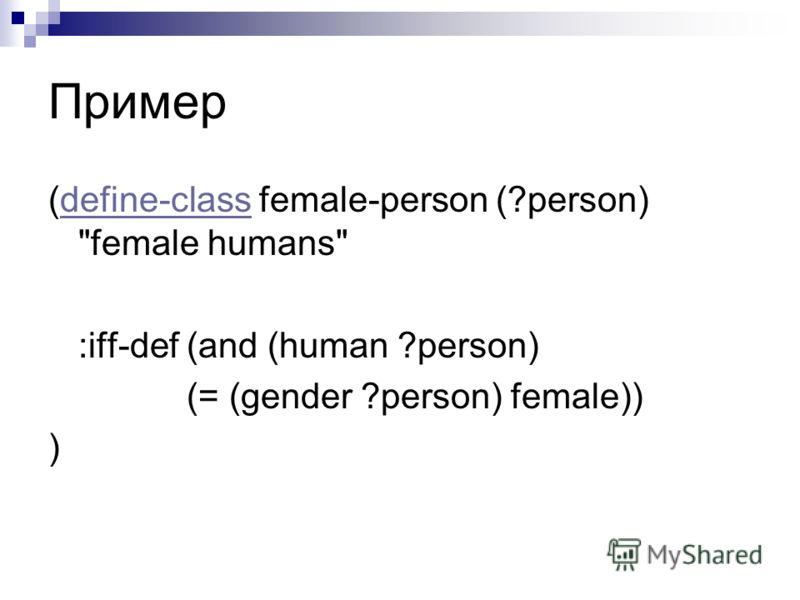 Пример (define-class female-person (?person) female humansdefine-class :iff-def (and (human ?person) (= (gender ?person) female)) )