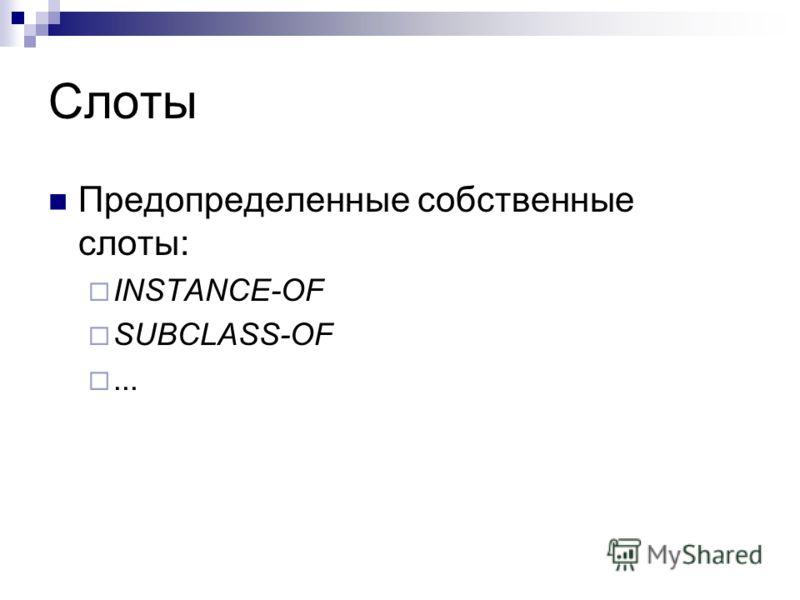 Слоты Предопределенные собственные слоты: INSTANCE-OF SUBCLASS-OF...