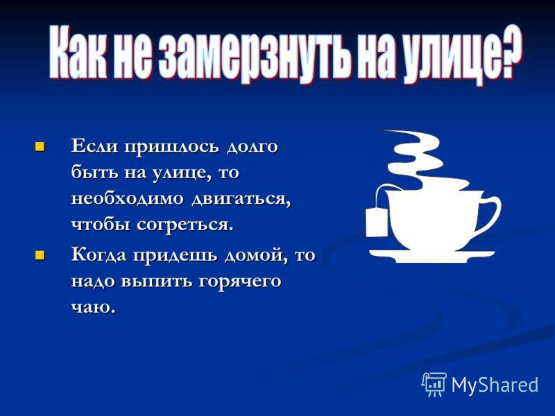 Если пришлось долго быть на улице, то необходимо двигаться, чтобы согреться. Если пришлось долго быть на улице, то необходимо двигаться, чтобы согреться. Когда придешь домой, то надо выпить горячего чаю. Когда придешь домой, то надо выпить горячего ч