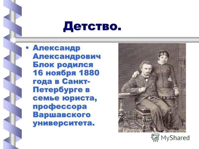 Детство. Детство. Александр Александрович Блок родился 16 ноября 1880 года в Санкт- Петербурге в семье юриста, профессора Варшавского университета.Александр Александрович Блок родился 16 ноября 1880 года в Санкт- Петербурге в семье юриста, профессора