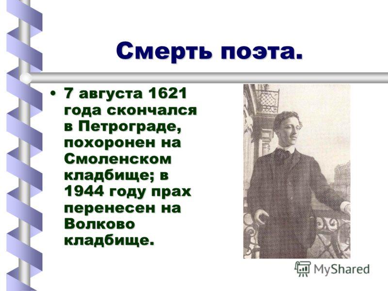 Смерть поэта. Смерть поэта. 7 августа 1621 года скончался в Петрограде, похоронен на Смоленском кладбище; в 1944 году прах перенесен на Волково кладбище.7 августа 1621 года скончался в Петрограде, похоронен на Смоленском кладбище; в 1944 году прах пе