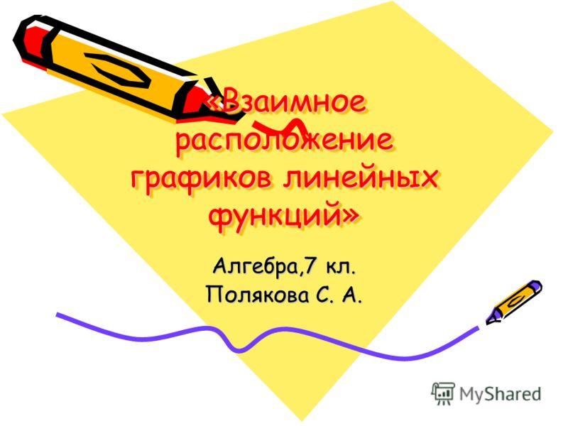 «Взаимное расположение графиков линейных функций» Алгебра,7 кл. Полякова С. А.