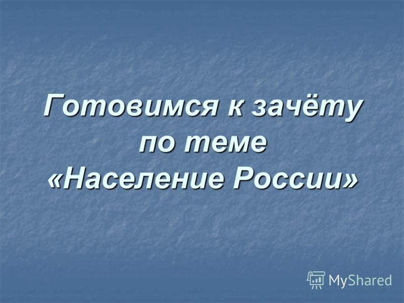 Готовимся к зачёту по теме «Население России»