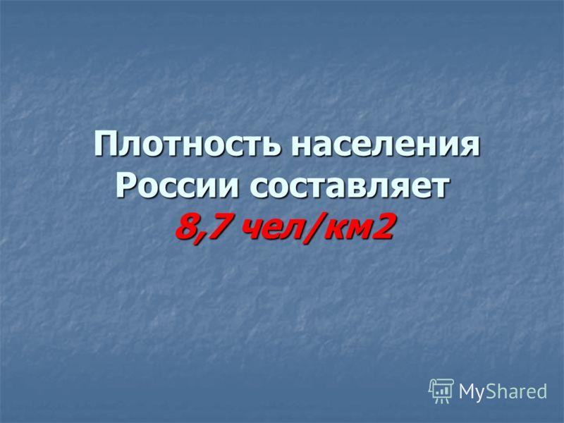 Плотность населения России составляет 8,7 чел/км2 Плотность населения России составляет 8,7 чел/км2