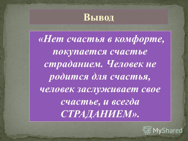 Вывод «Нет счастья в комфорте, покупается счастье страданием. Человек не родится для счастья, человек заслуживает свое счастье, и всегда СТРАДАНИЕМ».