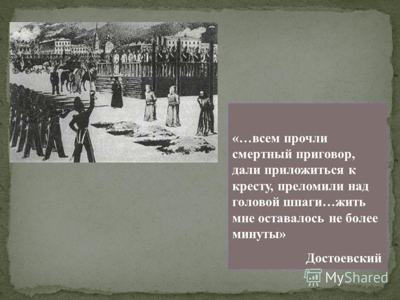 «…всем прочли смертный приговор, дали приложиться к кресту, преломили над головой шпаги…жить мне оставалось не более минуты» Достоевский