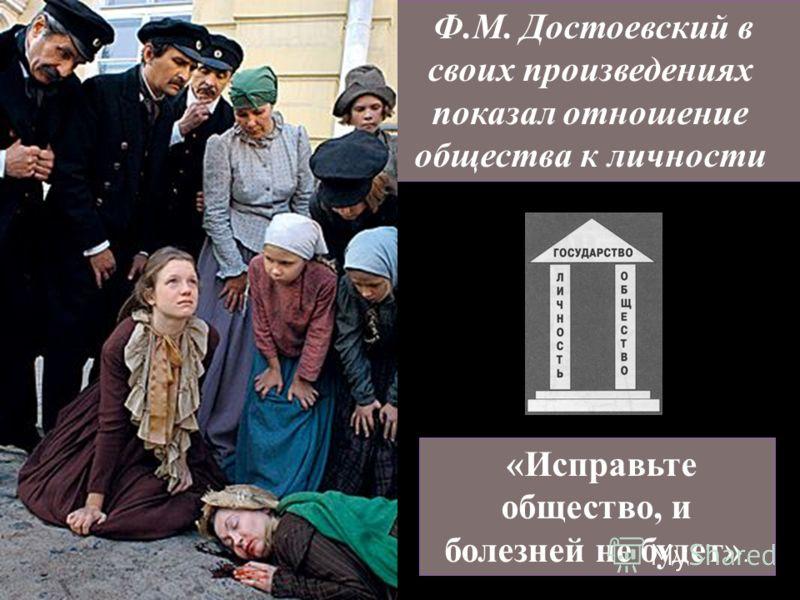 Ф.М. Достоевский в своих произведениях показал отношение общества к личности «Исправьте общество, и болезней не будет».