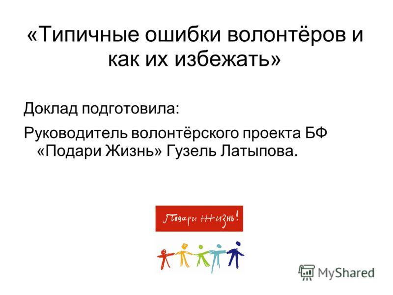 «Типичные ошибки волонтёров и как их избежать» Доклад подготовила: Руководитель волонтёрского проекта БФ «Подари Жизнь» Гузель Латыпова.