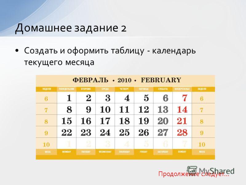 Создать и оформить таблицу - календарь текущего месяца Домашнее задание 2 Продолжение следует…