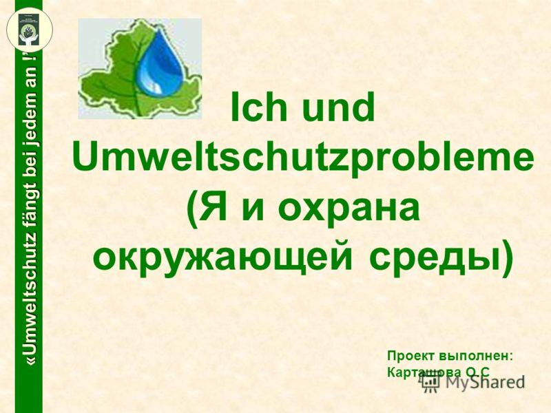 «Umweltschutz fängt bei jedem an ! Проект выполнен: Карташова О.С Ich und Umweltschutzprobleme (Я и охрана окружающей среды)