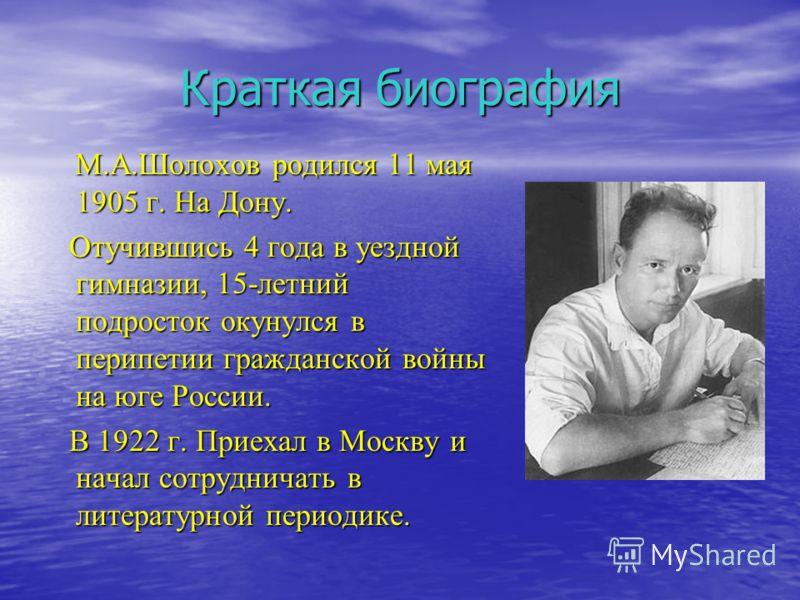 Краткая биография М.А.Шолохов родился 11 мая 1905 г. На Дону. М.А.Шолохов родился 11 мая 1905 г. На Дону. Отучившись 4 года в уездной гимназии, 15-летний подросток окунулся в перипетии гражданской войны на юге России. Отучившись 4 года в уездной гимн