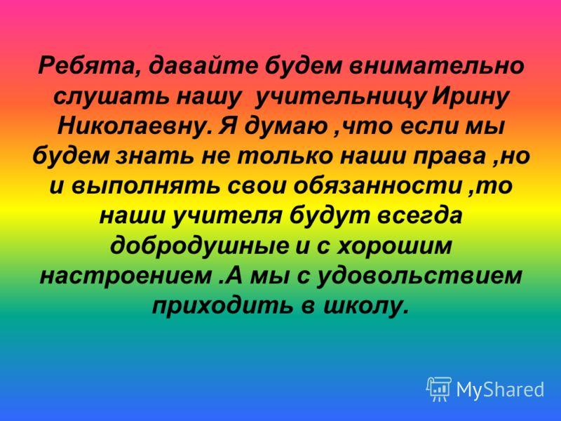 Ребята, давайте будем внимательно слушать нашу учительницу Ирину Николаевну. Я думаю,что если мы будем знать не только наши права,но и выполнять свои обязанности,то наши учителя будут всегда добродушные и с хорошим настроением.А мы с удовольствием пр