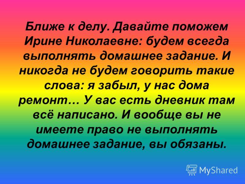 Ближе к делу. Давайте поможем Ирине Николаевне: будем всегда выполнять домашнее задание. И никогда не будем говорить такие слова: я забыл, у нас дома ремонт… У вас есть дневник там всё написано. И вообще вы не имеете право не выполнять домашнее задан