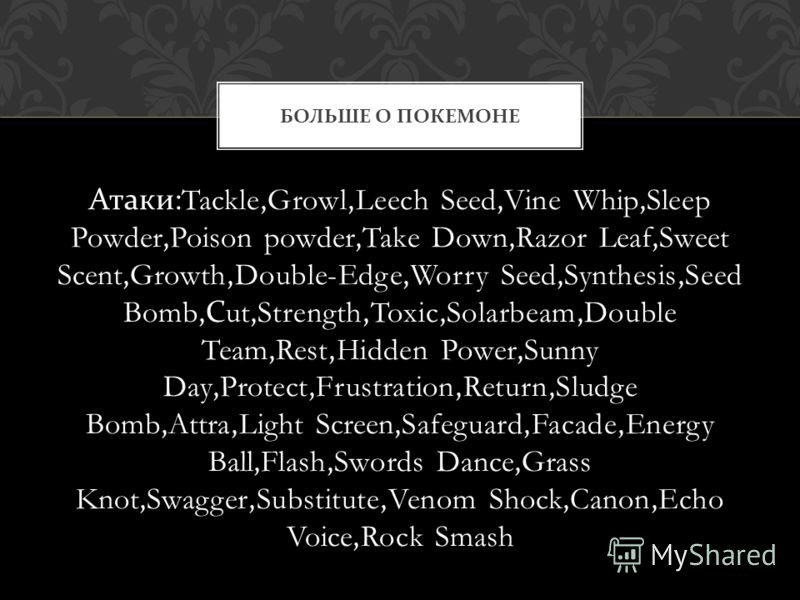 Атаки :Tackle,Growl,Leech Seed,Vine Whip,Sleep Powder,Poison powder,Take Down,Razor Leaf,Sweet Scent,Growth,Double-Edge,Worry Seed,Synthesis,Seed Bomb, С ut,Strength,Toxic,Solarbeam,Double Team,Rest,Hidden Power,Sunny Day,Protect,Frustration,Return,S