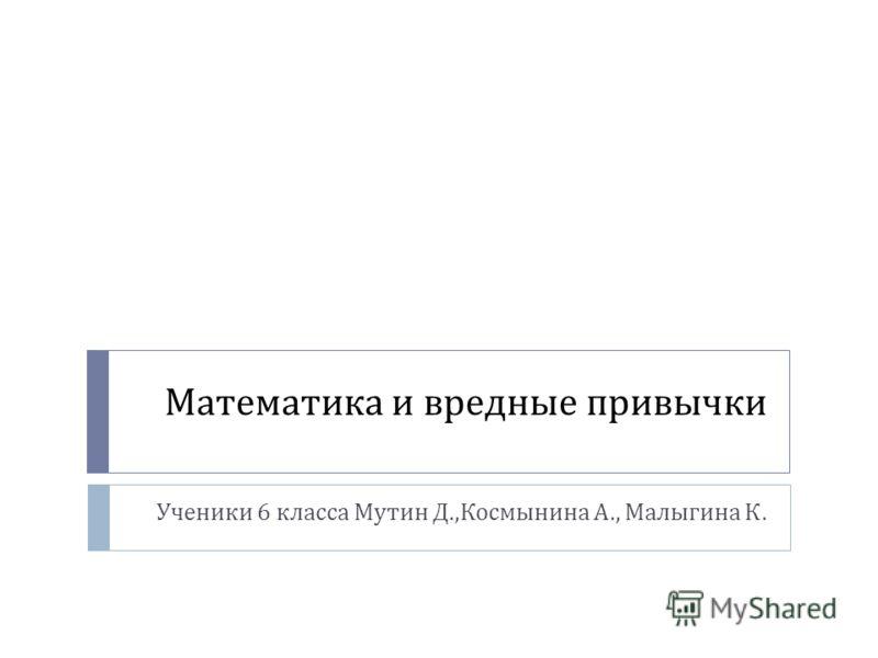 Математика и вредные привычки Ученики 6 класса Мутин Д., Космынина А., Малыгина К.
