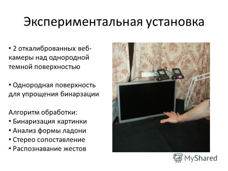 Экспериментальная установка 2 откалиброванных веб- камеры над однородной темной поверхностью Однородная поверхность для упрощения бинарзации Алгоритм обработки: Бинаризация картинки Анализ формы ладони Стерео сопоставление Распознавание жестов