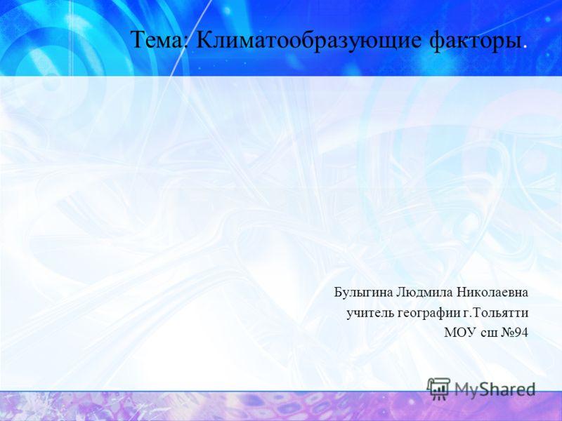 Тема: Климатообразующие факторы. Булыгина Людмила Николаевна учитель географии г.Тольятти МОУ сш 94