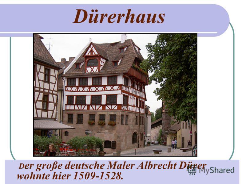 Dürerhaus D er große deutsche Maler Albrecht Dürer wohnte hier 1509-1528.