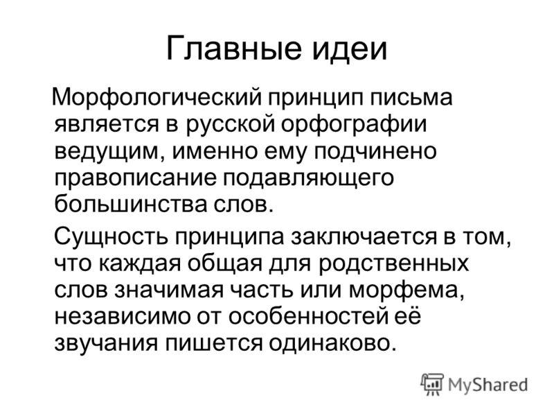 Главные идеи Морфологический принцип письма является в русской орфографии ведущим, именно ему подчинено правописание подавляющего большинства слов. Сущность принципа заключается в том, что каждая общая для родственных слов значимая часть или морфема,