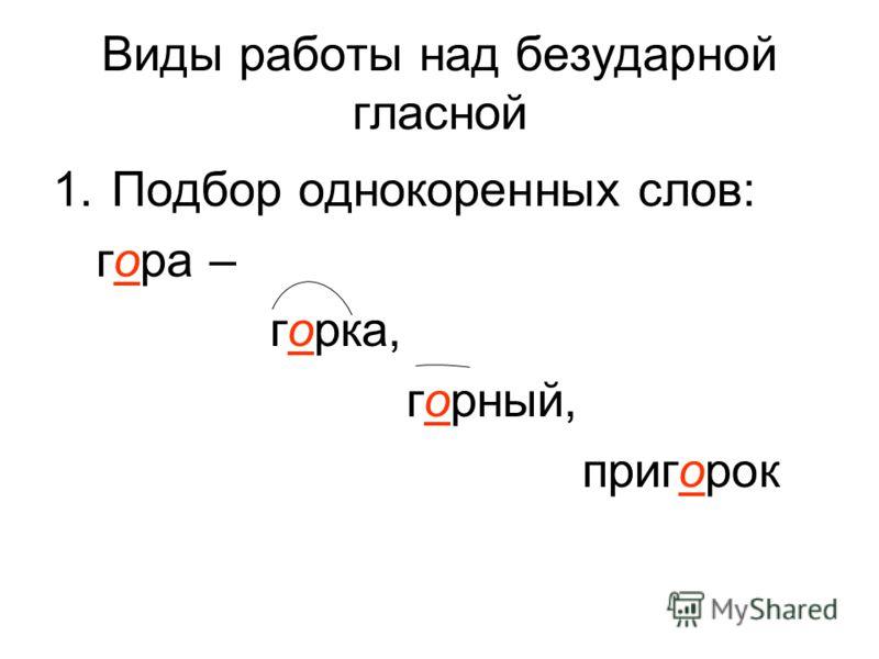 Виды работы над безударной гласной 1.Подбор однокоренных слов: гора – горка, горный, пригорок