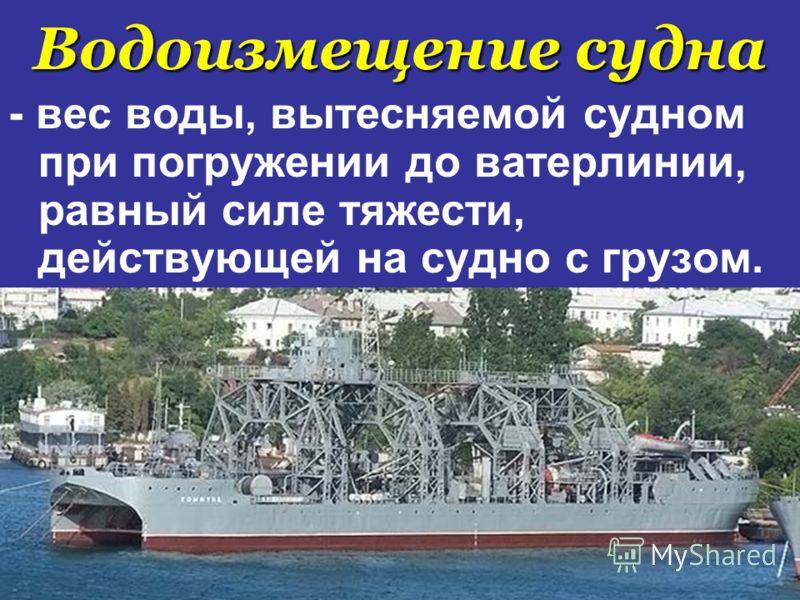 Водоизмещение судна - вес воды, вытесняемой судном при погружении до ватерлинии, равный силе тяжести, действующей на судно с грузом.