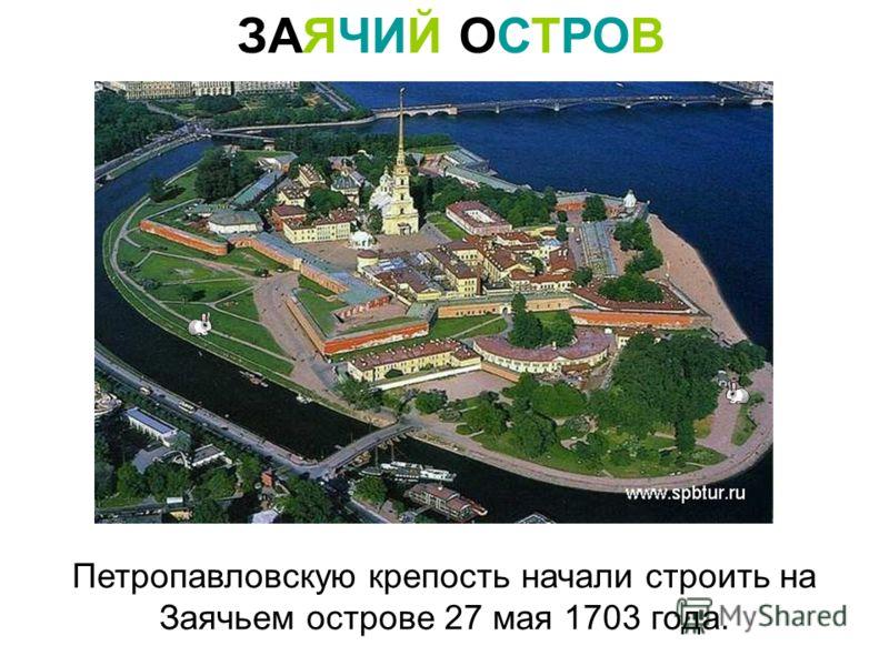 ЗАЯЧИЙ ОСТРОВ Петропавловскую крепость начали строить на Заячьем острове 27 мая 1703 года.