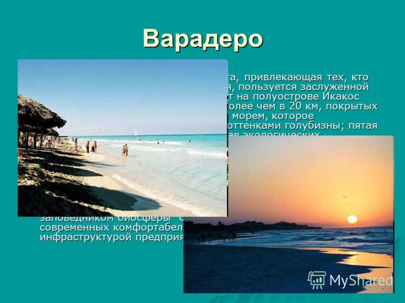 Варадеро Главная зона кубинского архипелага, привлекающая тех, кто предпочитает отдых на берегу моря, пользуется заслуженной международной славой. Этот курорт на полуострове Икакос обладает полосой пляжей длиной более чем в 20 км, покрытых тонким бел