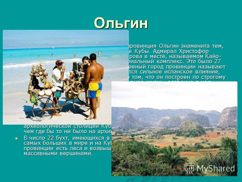 Ольгин Лежащая на северо-востоке страны провинция Ольгин знаменита тем, что это край, где произошло открытие Кубы. Адмирал Христофор Колумб впервые ступил на землю острова в месте, называемом Кайо- Барьяй, где сейчас существует мемориальный комплекс.