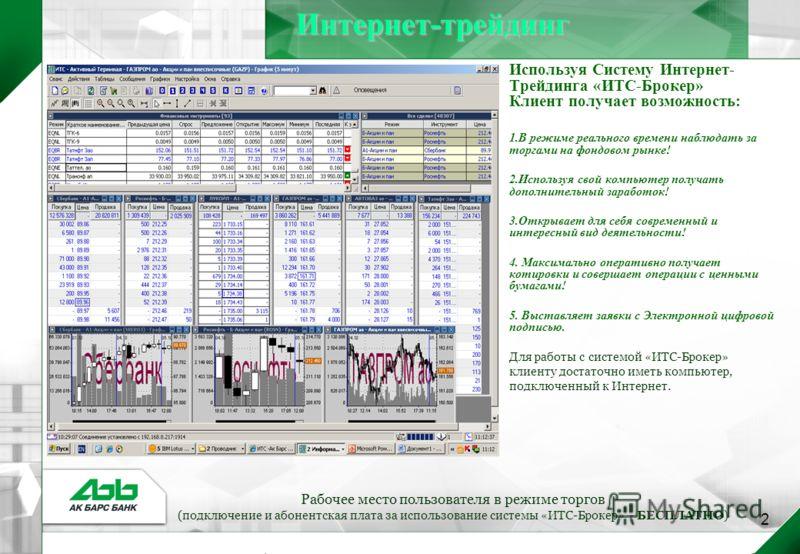 2Интернет-трейдинг Используя Систему Интернет- Трейдинга «ИТС-Брокер» Клиент получает возможность: 1.В режиме реального времени наблюдать за торгами на фондовом рынке! 2.Используя свой компьютер получать дополнительный заработок! 3.Открывает для себя