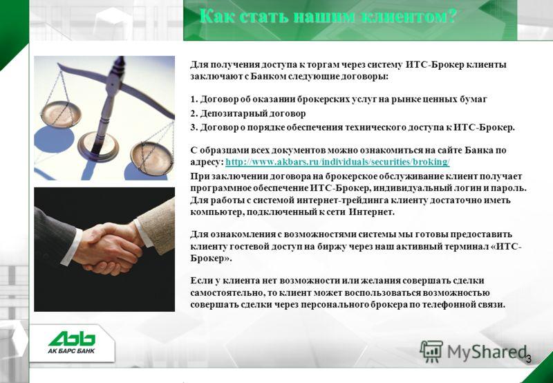 3 Для получения доступа к торгам через систему ИТС-Брокер клиенты заключают с Банком следующие договоры: 1. Договор об оказании брокерских услуг на рынке ценных бумаг 2. Депозитарный договор 3. Договор о порядке обеспечения технического доступа к ИТС