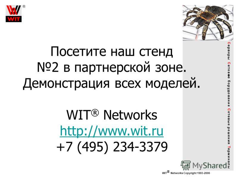 WIT Networks Copyright 1993-2006 Посетите наш стенд 2 в партнерской зоне. Демонстрация всех моделей. WIT ® Networks http://www.wit.ru +7 (495) 234-3379 http://www.wit.ru