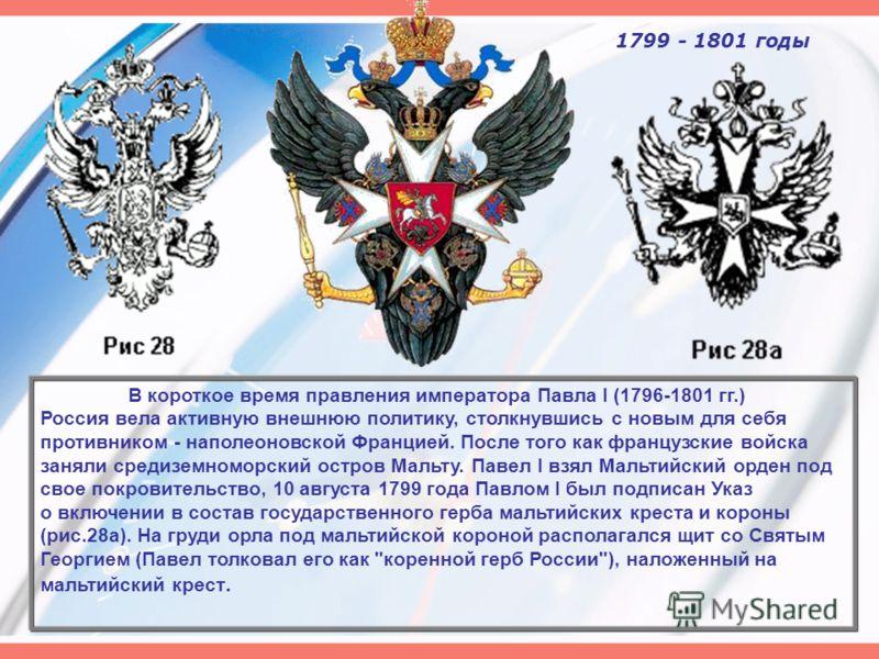 1799 - 1801 годы В короткое время правления императора Павла I (1796-1801 гг.) Россия вела активную внешнюю политику, столкнувшись с новым для себя противником - наполеоновской Францией. После того как французские войска заняли средиземноморский остр