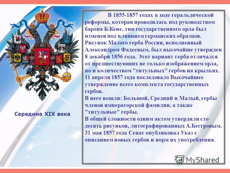 Середина XIX века В 1855-1857 годах в ходе геральдической реформы, которая проводилась под руководством барона Б.Кене, тип государственного орла был изменен под влиянием германских образцов. Рисунок Малого герба России, исполненный Александром Фадеев