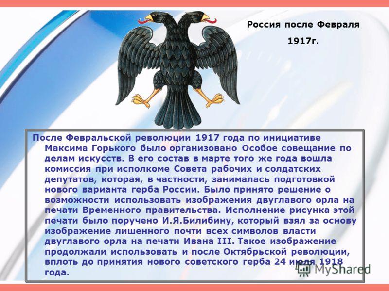 Россия после Февраля 1917г. После Февральской революции 1917 года по инициативе Максима Горького было организовано Особое совещание по делам искусств. В его состав в марте того же года вошла комиссия при исполкоме Совета рабочих и солдатских депутато