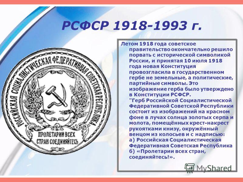 РСФСР 1918-1993 г. Летом 1918 года советское правительство окончательно решило порвать с исторической символикой России, и принятая 10 июля 1918 года новая Конституция провозгласила в государственном гербе не земельные, а политические, партийные симв