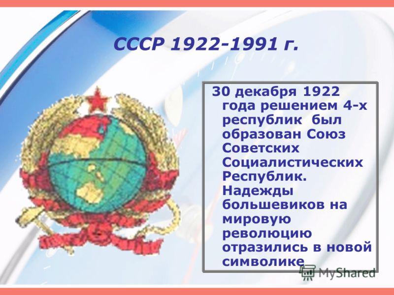 СССР 1922-1991 г. 30 декабря 1922 года решением 4-х республик был образован Союз Советских Социалистических Республик. Надежды большевиков на мировую революцию отразились в новой символике