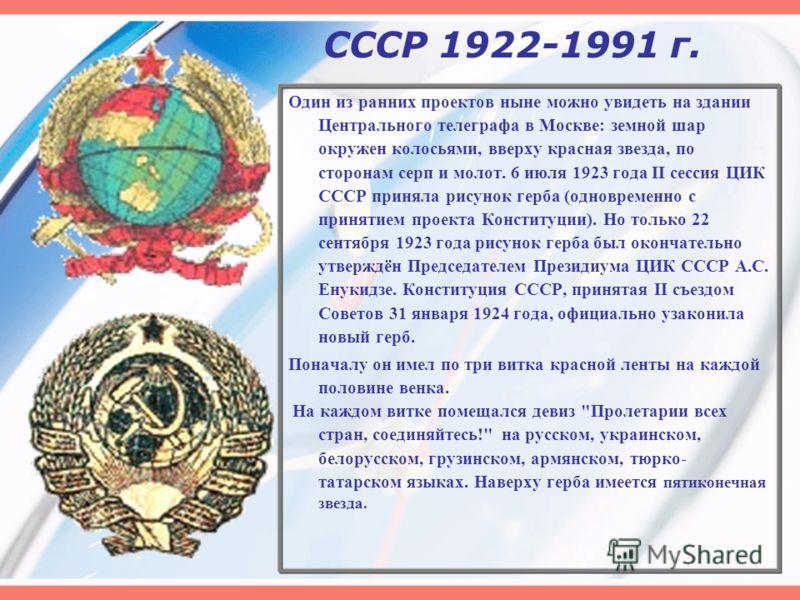 СССР 1922-1991 г. Один из ранних проектов ныне можно увидеть на здании Центрального телеграфа в Москве: земной шар окружен колосьями, вверху красная звезда, по сторонам серп и молот. 6 июля 1923 года II сессия ЦИК СССР приняла рисунок герба (одноврем