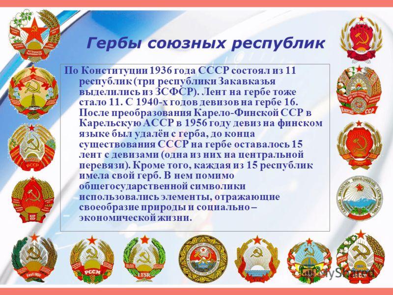 Гербы союзных республик По Конституции 1936 года СССР состоял из 11 республик (три республики Закавказья выделились из ЗСФСР). Лент на гербе тоже стало 11. С 1940-х годов девизов на гербе 16. После преобразования Карело-Финской ССР в Карельскую АССР