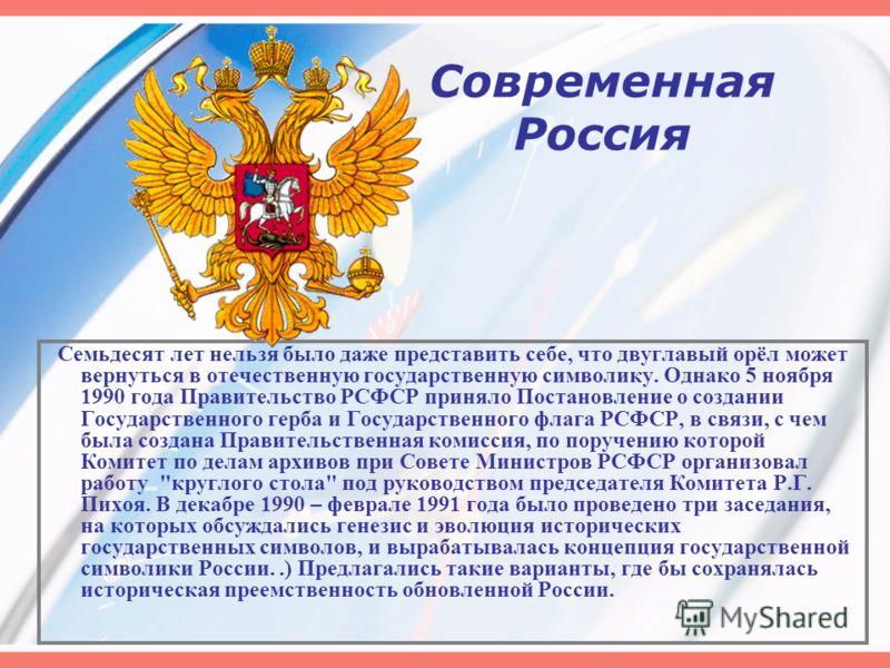 Современная Россия Семьдесят лет нельзя было даже представить себе, что двуглавый орёл может вернуться в отечественную государственную символику. Однако 5 ноября 1990 года Правительство РСФСР приняло Постановление о создании Государственного герба и