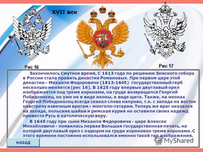 XVII век Закончилось Смутное время, С 1613 года по решению Земского собора в России стала править династия Романовых. При первом царе этой династии - Михаиле Федоровиче (1613-1645) государственный герб несколько меняется (рис 16). В 1625 году впервые