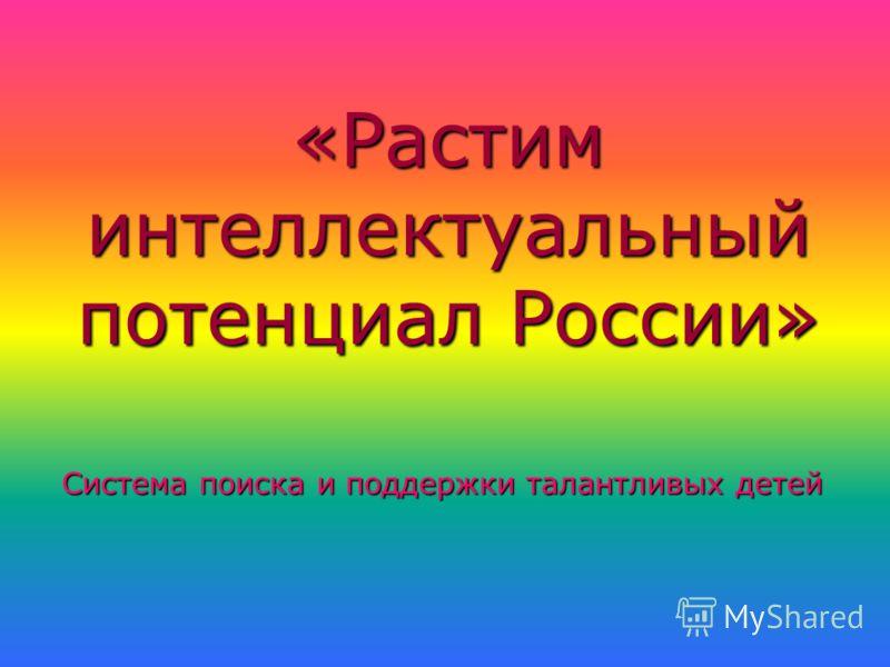 «Растим интеллектуальный потенциал России» Система поиска и поддержки талантливых детей