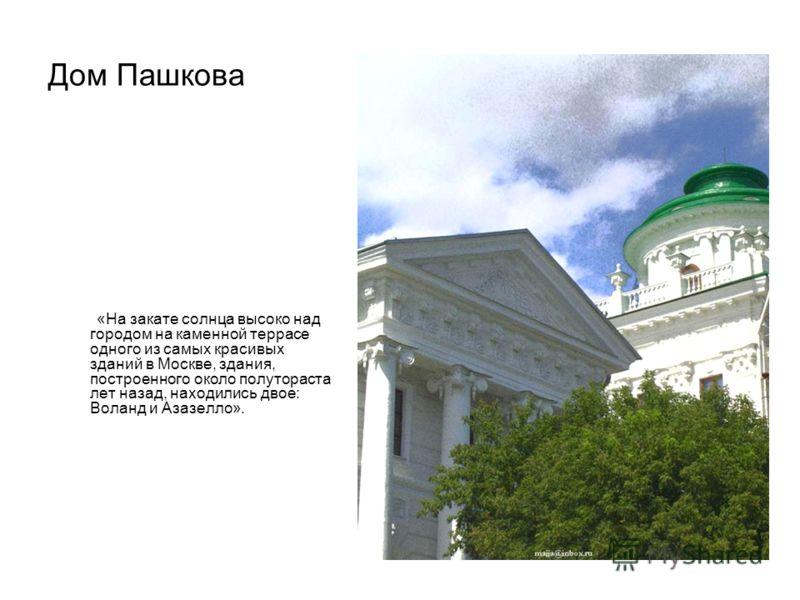 Дом Пашкова «На закате солнца высоко над городом на каменной террасе одного из самых красивых зданий в Москве, здания, построенного около полутораста лет назад, находились двое: Воланд и Азазелло».