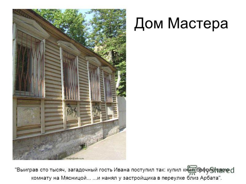 Дом Мастера Выиграв сто тысяч, загадочный гость Ивана поступил так: купил книг, бросил свою комнату на Мясницой......и нанял у застройщика в переулке близ Арбата.
