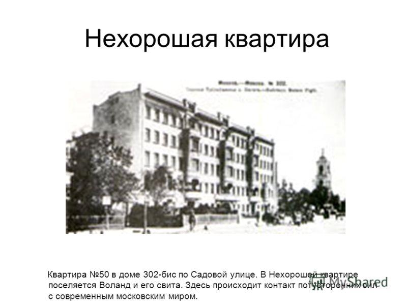 Нехорошая квартира Квартира 50 в доме 302-бис по Садовой улице. В Нехорошей квартире поселяется Воланд и его свита. Здесь происходит контакт потусторонних сил с современным московским миром.