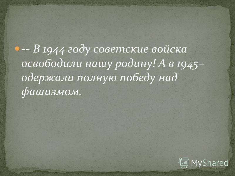 -- В 1944 году советские войска освободили нашу родину! А в 1945– одержали полную победу над фашизмом.