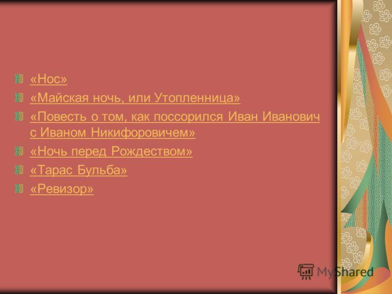 «Нос» «Майская ночь, или Утопленница» «Повесть о том, как поссорился Иван Иванович с Иваном Никифоровичем» «Ночь перед Рождеством» «Тарас Бульба» «Ревизор»