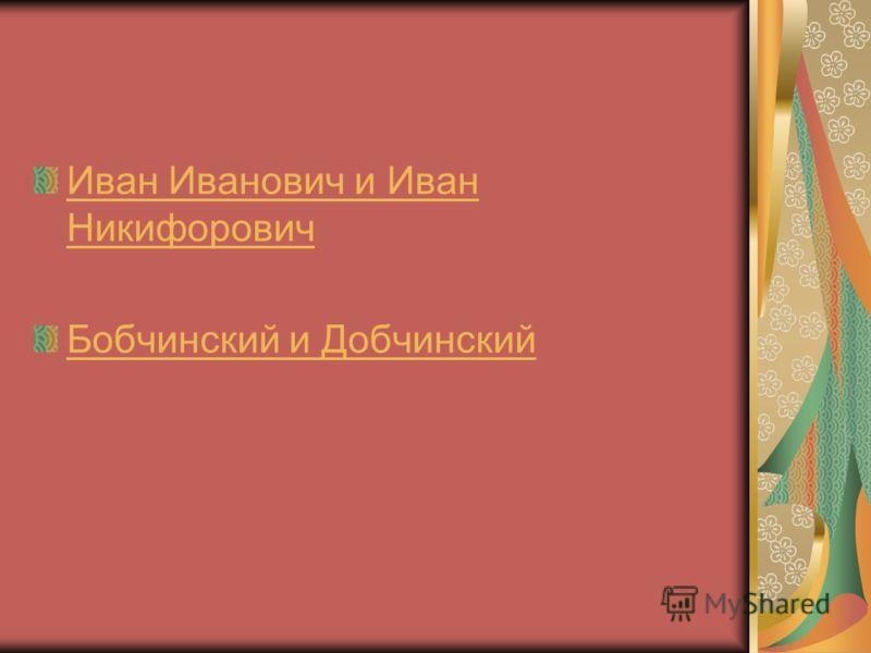 Иван Иванович и Иван Никифорович Бобчинский и Добчинский