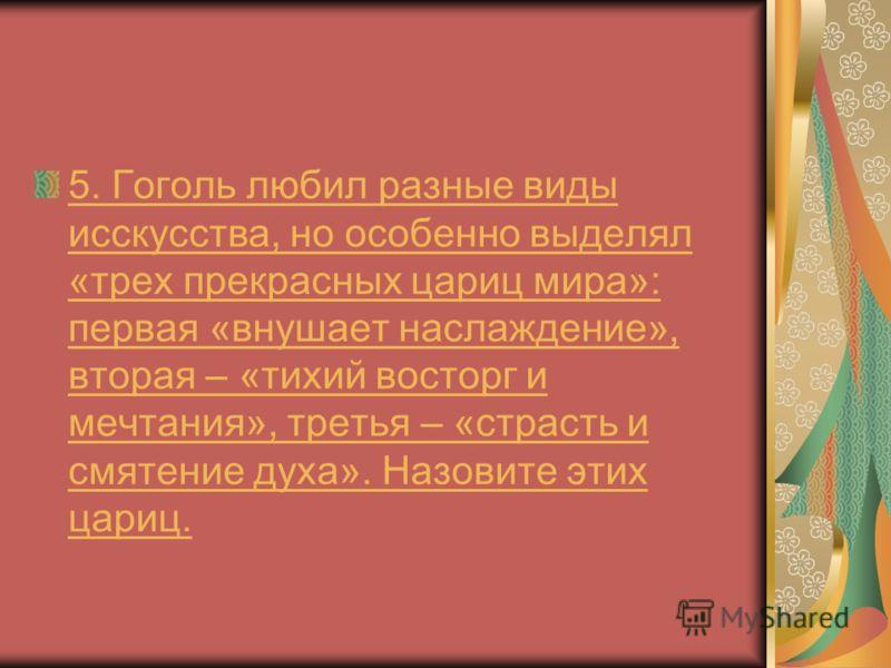 5. Гоголь любил разные виды исскусства, но особенно выделял «трех прекрасных цариц мира»: первая «внушает наслаждение», вторая – «тихий восторг и мечтания», третья – «страсть и смятение духа». Назовите этих цариц.