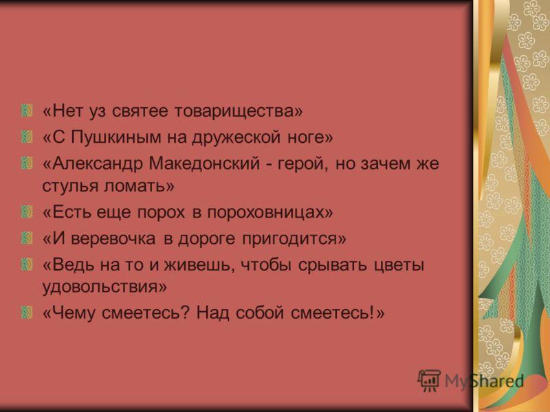 «Нет уз святее товарищества» «С Пушкиным на дружеской ноге» «Александр Македонский - герой, но зачем же стулья ломать» «Есть еще порох в пороховницах» «И веревочка в дороге пригодится» «Ведь на то и живешь, чтобы срывать цветы удовольствия» «Чему сме