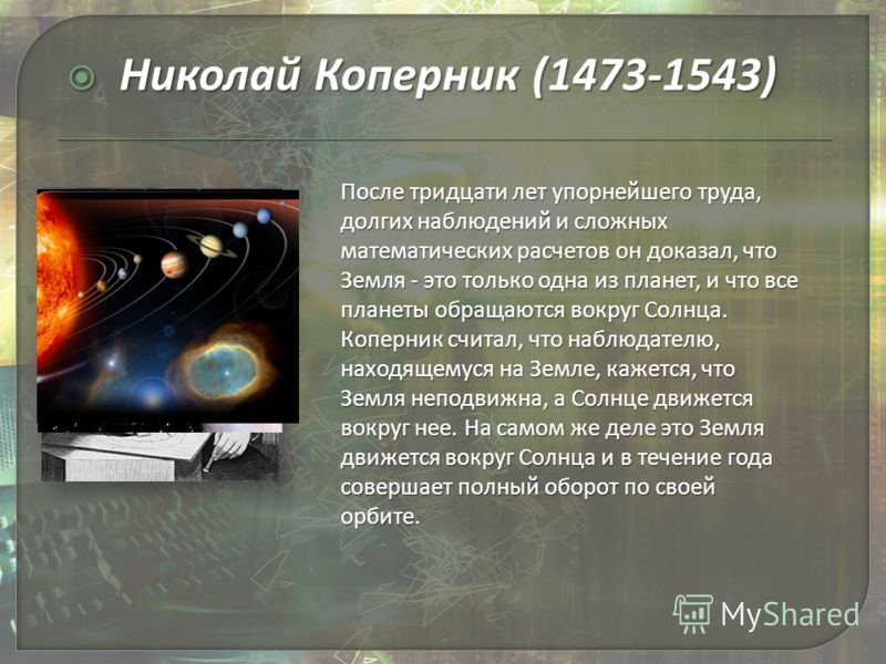 Николай Коперник (1473-1543) Николай Коперник (1473-1543) После тридцати лет упорнейшего труда, долгих наблюдений и сложных математических расчетов он доказал, что Земля - это только одна из планет, и что все планеты обращаются вокруг Солнца. Коперни